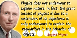 Eugene Paul Wigner quote: Physics does not endeavour to explain nature. In fact, the great success of physics is due to a restri