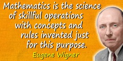 Eugene Paul Wigner quote: Mathematics is the science of skillful operations with concepts and rules invented just for this purpo