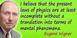 Eugene Paul Wigner quote: I believe that the present laws of physics are at least incomplete without a translation into terms of