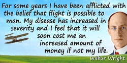 Wilbur Wright quote: For some years I have been afflicted with the belief that flight is possible to man. My disease has increas