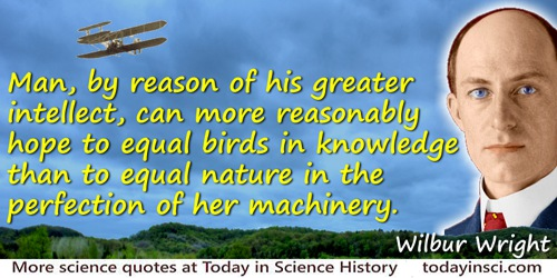 Wilbur Wright quote: Man, by reason of his greater intellect, can more reasonably hope to equal birds in knowledge than to equal