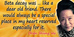 Chien-Shiung Wu quote: Beta decay was … like a dear old friend. There would always be a special place in my heart reserved espec