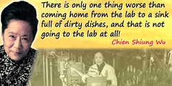 Chien-Shiung Wu quote: There is only one thing worse than coming home from the lab to a sink full of dirty dishes, and that is n