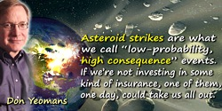 "Don Yeomans quote: It's our job to make sure the solar system is well-behaved. Asteroid strikes are what we call ""low-probabilit"