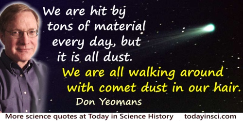 Don Yeomans quote: We are hit by tons of material every day, but it is all dust. We are all walking around with comet dust in ou